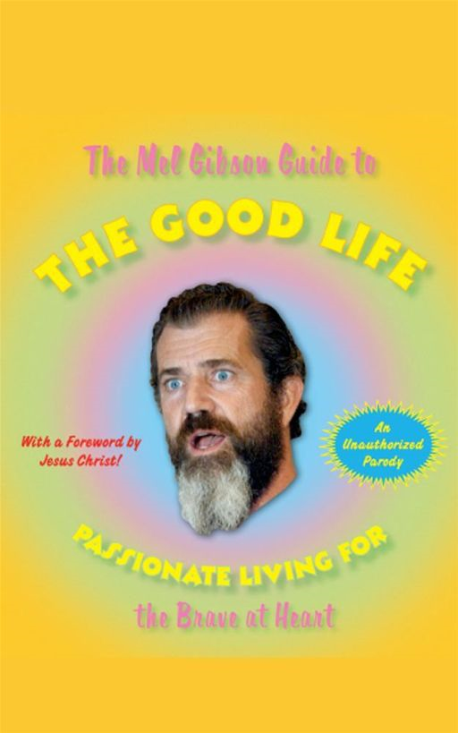 The Mel Gibson Guide to the Good Life By: Andrew Morton
