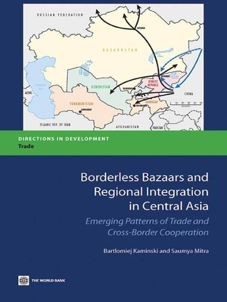 Borderless Bazaars and Regional Integration in Central Asia: Emerging Patterns of Trade and Cross-Border Cooperation