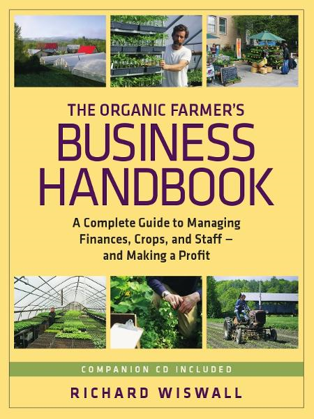 The Organic Farmer's Business Handbook: A Complete Guide to Managing Finances, Crops, and Staffand Making a Profit By: Richard Wiswall
