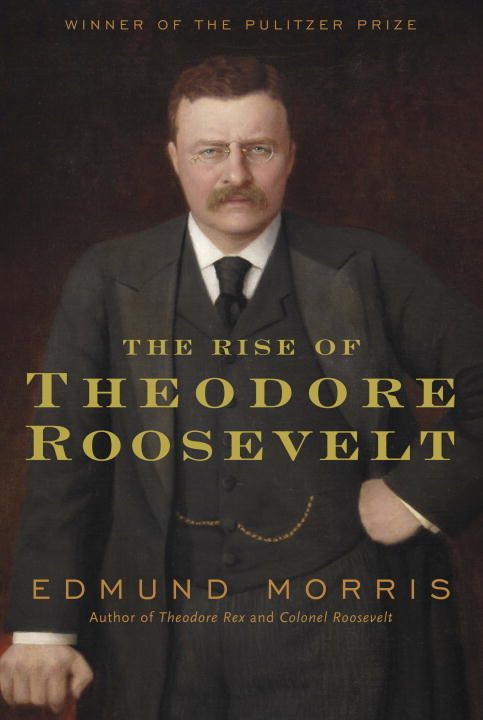 The Rise of Theodore Roosevelt By: Edmund Morris