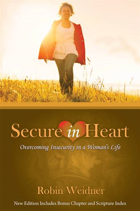 Secure in Heart: Overcoming Insecurity in a Woman's Life By: Robin Weidner