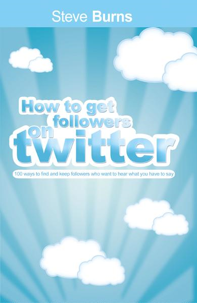 How To Get  Followers On Twitter: 100 ways to find and keep followers who want to hear what you have to say. By: Steve Burns