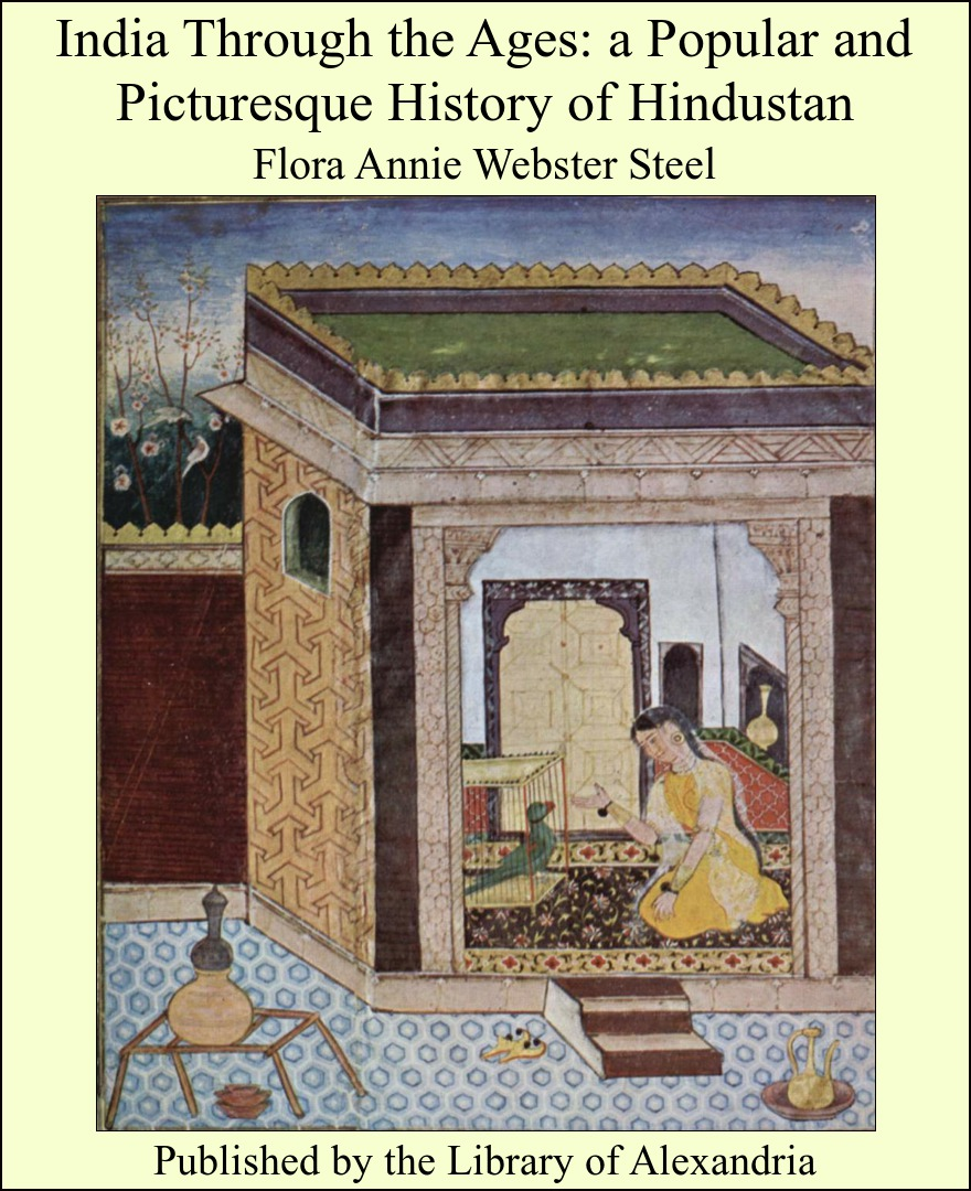 Flora Annie - India Through the Ages: A Popular and Picturesque History of Hindustan