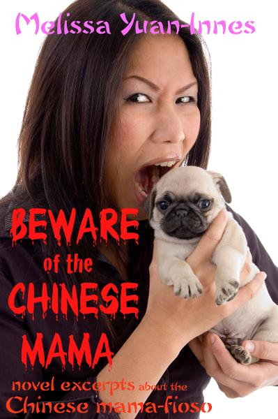 Beware of the Chinese Mama: Novel Excerpts About the Chinese Mama-fioso By: Melissa Yuan-Innes