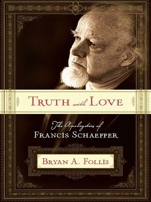 Truth with Love: The Apologetics of Francis Schaeffer By: Bryan A. Follis