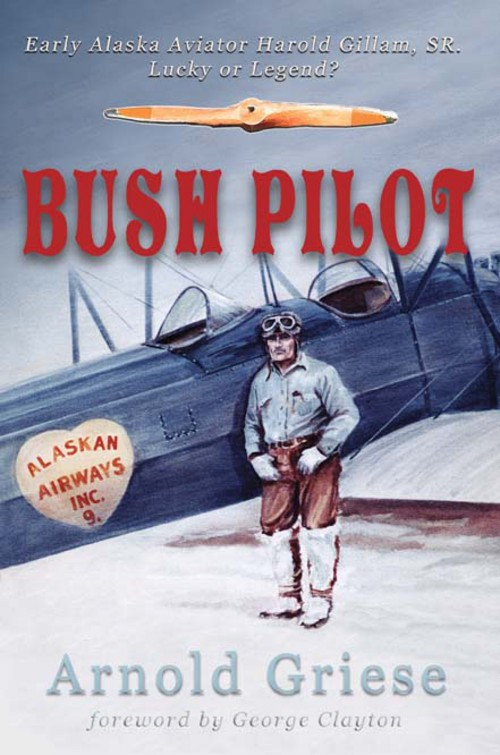 Bush Pilot: Early Alaska Aviator Harold Gillam, Sr. Lucky or Legend? By: Arnold Griese