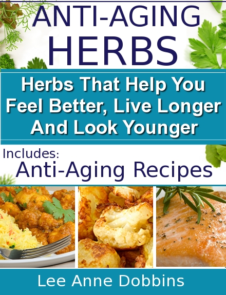 Anti-Aging Herbs : Herbs To Help You Feel Better, Live Longer and Look Younger - Includes Recipes!