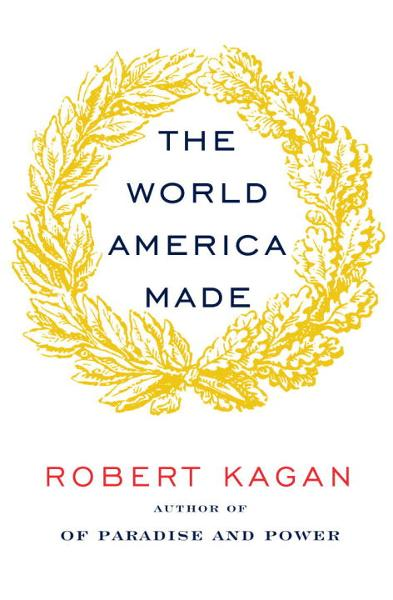 The World America Made By: Robert Kagan