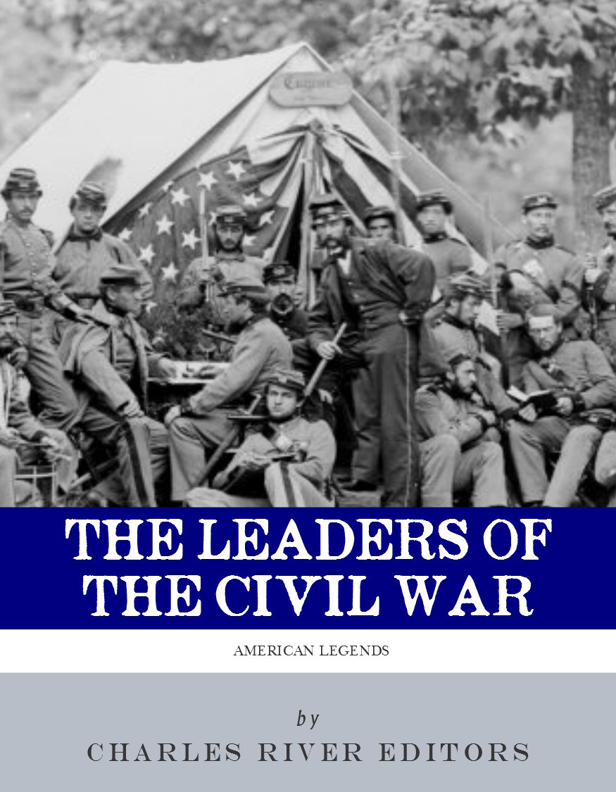 The Leaders of the Civil War: The Lives of Abraham Lincoln, Ulysses S. Grant, William Tecumseh Sherman, Jefferson Davis, Robert E. Lee, and Stonewall Jackson (Illustrated Edition) By: Charles River Editors