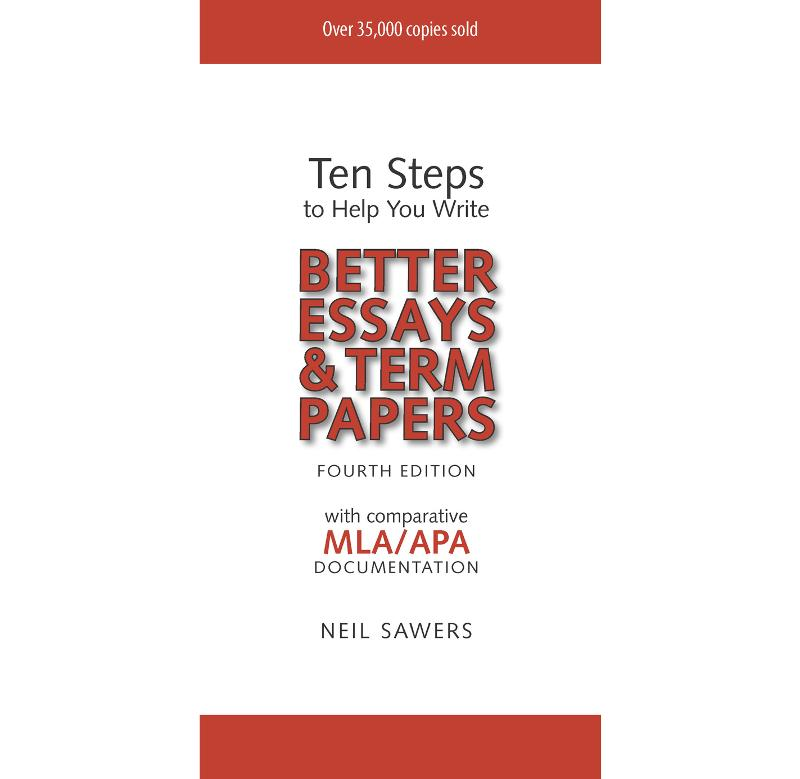 Ten Steps to Help You Write Better Essays & Term Papers - 4th Edition By: Neil Sawers