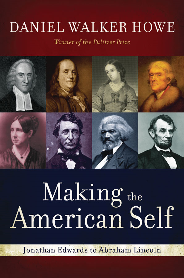 Making the American Self: Jonathan Edwards to Abraham Lincoln  By: Daniel Walker Howe
