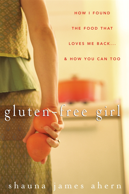 Gluten-Free Girl By: Shauna James Ahern