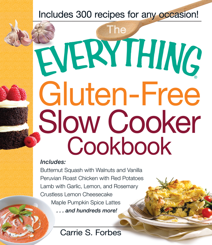 The Everything Gluten-Free Slow Cooker Cookbook: Includes Butternut Squash with Walnuts and Vanilla, Peruvian Roast Chicken with Red Potatoes, Lamb with Garlic, Lemon, and Rosemary, Crustless Lemon Cheesecake, Maple Pumpkin Spice Lattes...and hundred