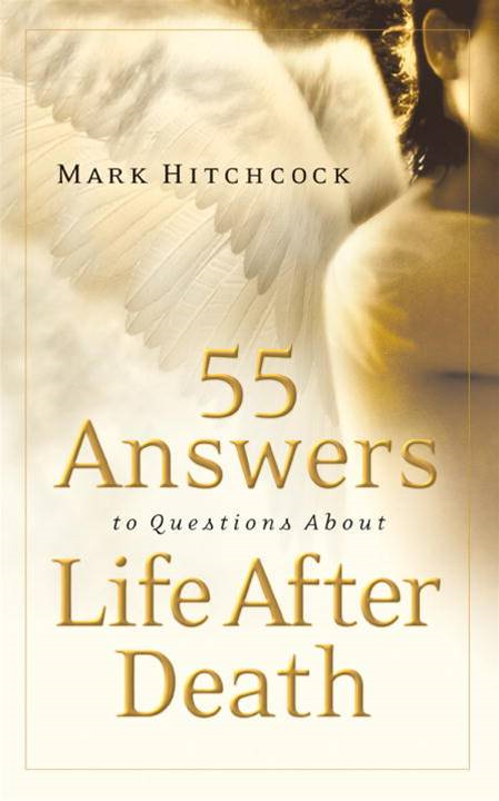 55 Answers to Questions about Life After Death By: Mark Hitchcock