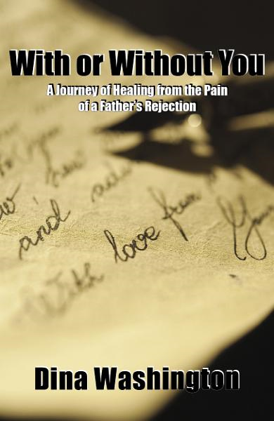 With or Without You, A Journey of Healing from the Pain of a Father's Rejection By: Dina Washington
