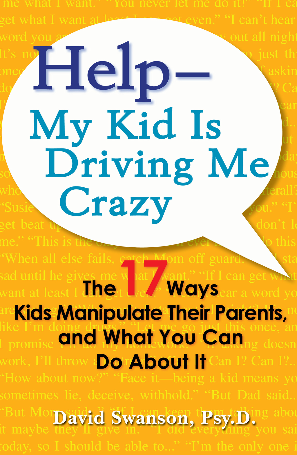 Help--My Kid is Driving Me Crazy By: David Swanson,  Psy.D.