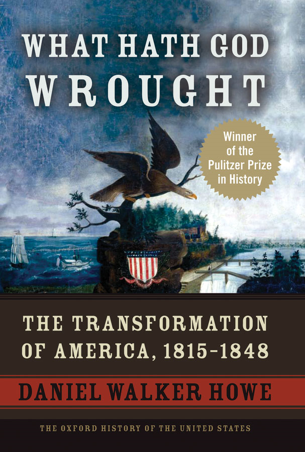 What Hath God Wrought: The Transformation of America, 1815-1848  By: Daniel Walker Howe