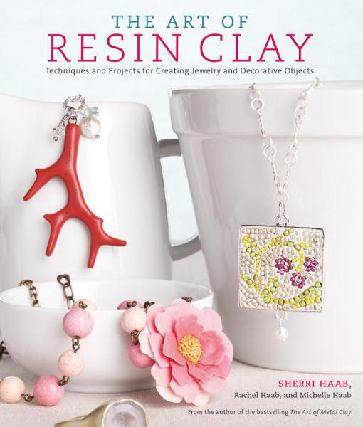 The Art of Resin Clay By: Michelle Haab,Rachel Haab,Sherri Haab