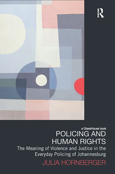 Policing and Human Rights: The Meaning of Violence and Justice in the Everyday Policing of Johannesburg