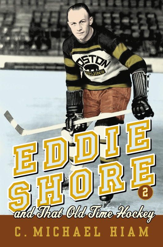 Eddie Shore and that Old-Time Hockey By: C. Michael Hiam