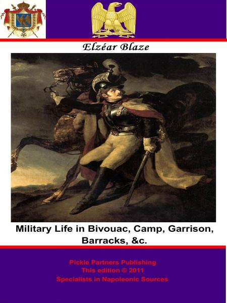 Military Life in Bivouac, Camp, Garrison, Barracks, &c. By: Elzéar Blaze,Pickle Partners Publishing,Sir Charles J. Napier, G.C.B.