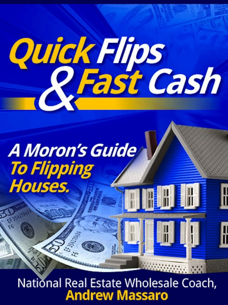 Quick Flips and Fast Cash: A Moron's Guide To Flipping Houses, Bank-Owned Property and Everything Real Estate Investing By: Andrew Massaro