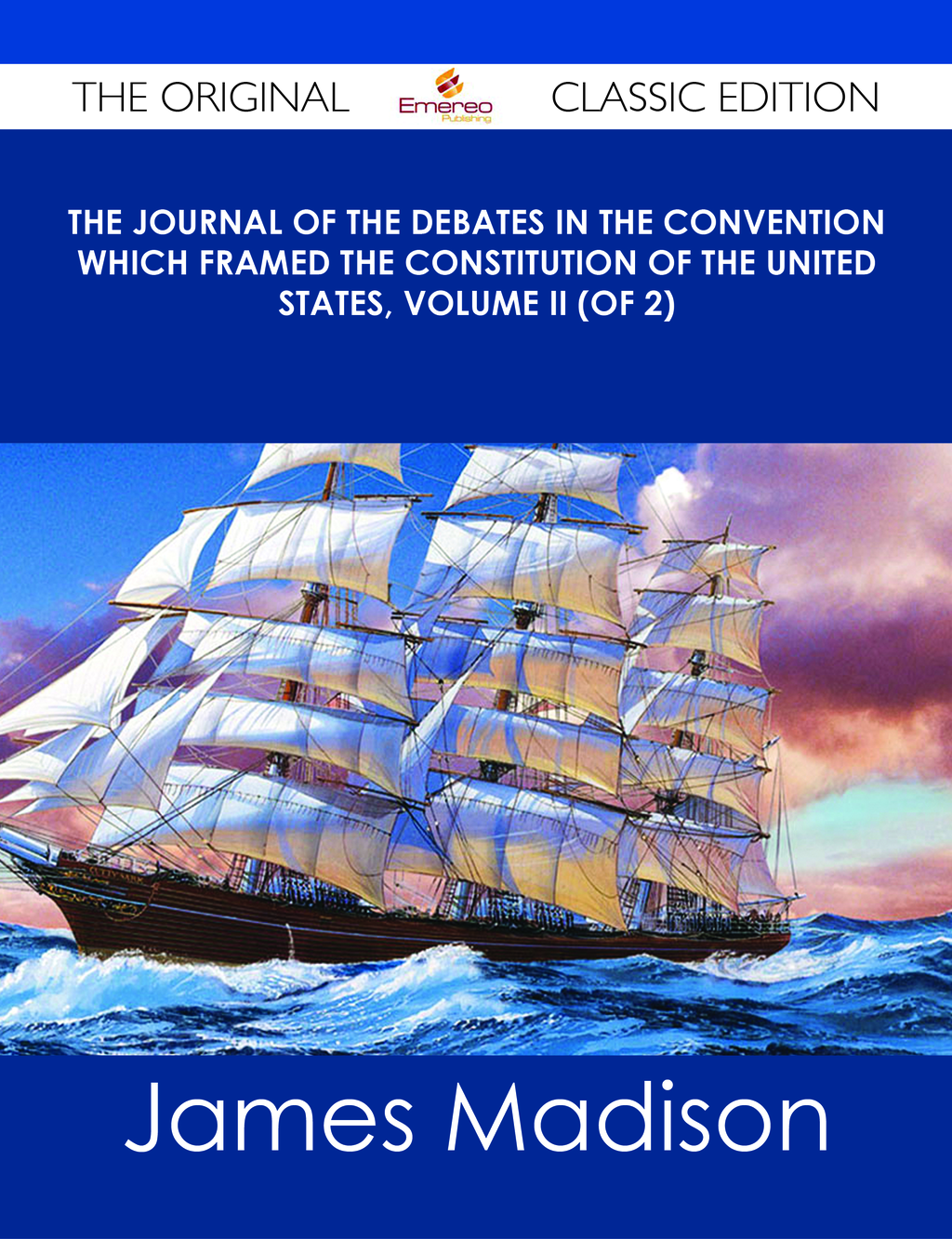 The Journal of the Debates in the Convention which framed the Constitution of the United States, Volume II (of 2) - The Original Classic Edition