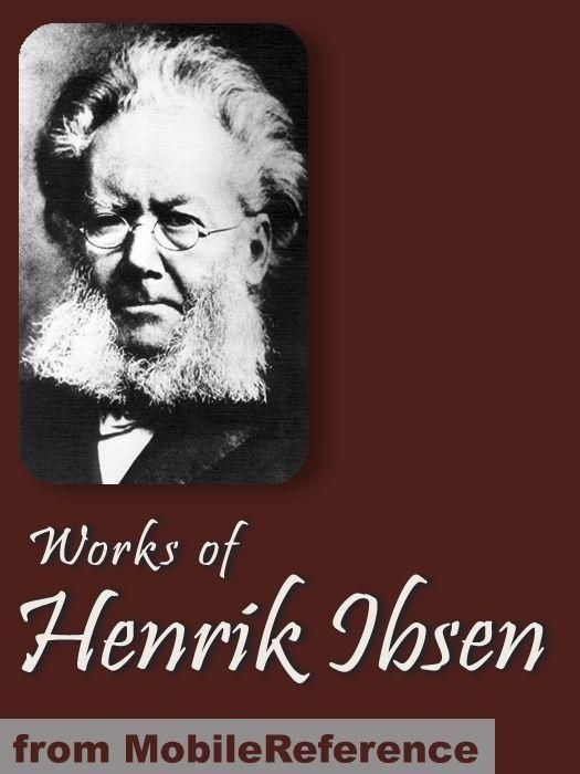 Works Of Henrik Ibsen: Including Peer Gynt, A Doll's House, Ghosts, The Wild Duck, Hedda Gabler & More (Mobi Collected Works) By: Henrik Ibsen