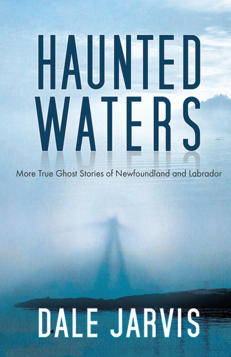 Haunted Waters: More True Ghost Stories of Newfoundland and Labrador By: Dale Jarvis