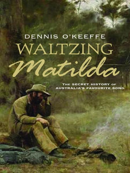 Waltzing Matilda: The secret history of Australia's favourite song By: Dennis O'Keeffe
