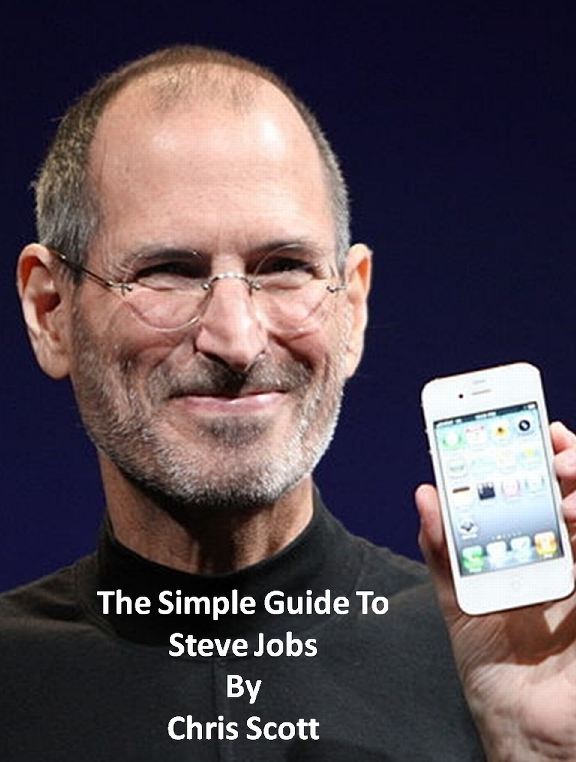 The Simple Guide To Steve Jobs By: Chris Scott