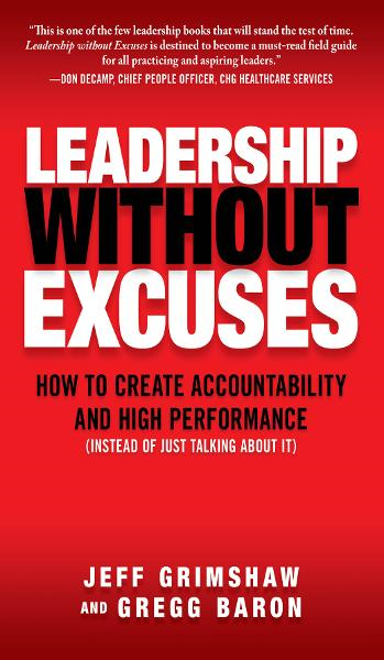 Leadership Without Excuses: How to Create Accountability and High-Performance (Instead of Just Talking About It) By: Gregg Baron,Jeff Grimshaw