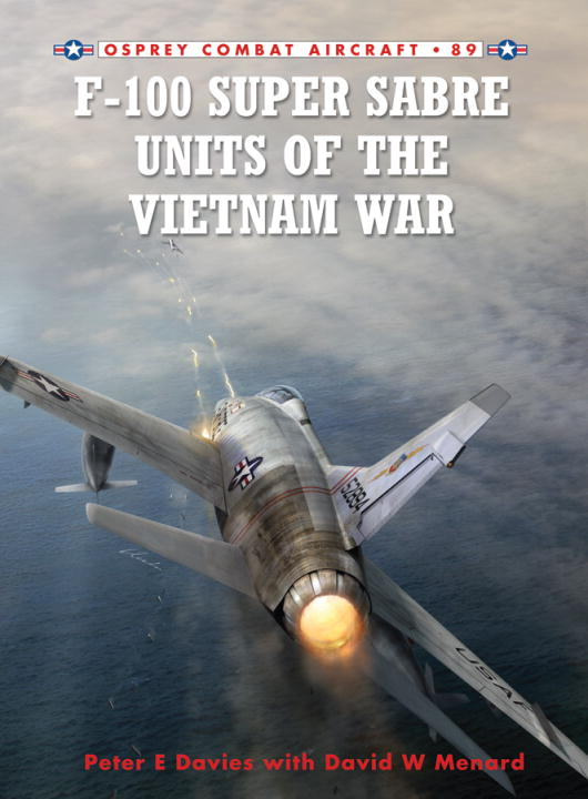 F-100 Super Sabre Units of the Vietnam War By: Peter Davies,Rolando Ugolini,David Menard