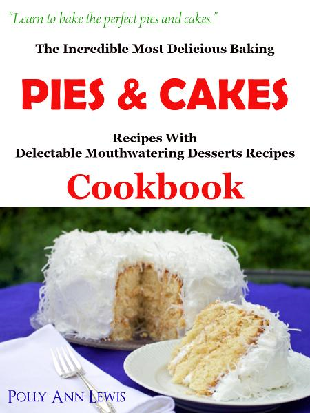 The Incredible Most Delicious Baking Pies & Cakes With The Most Delectable Mouthwatering Desserts Recipes Cookbook By: Pollyann Lewis