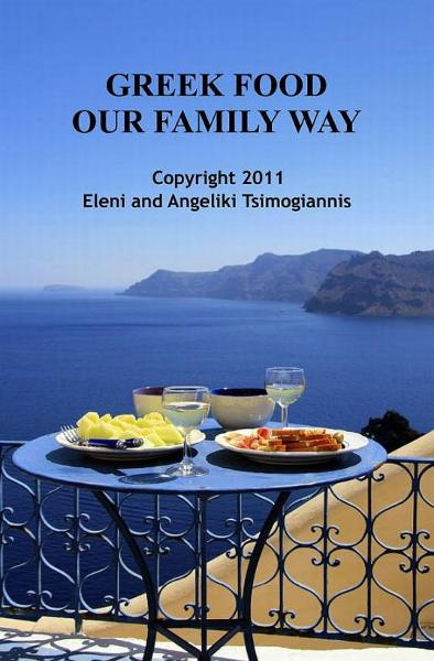 Greek Food Our Family Way By: Eleni and Angeliki Tsimogiannis