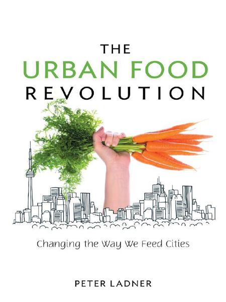 The Urban Food Revolution By: Peter Ladner
