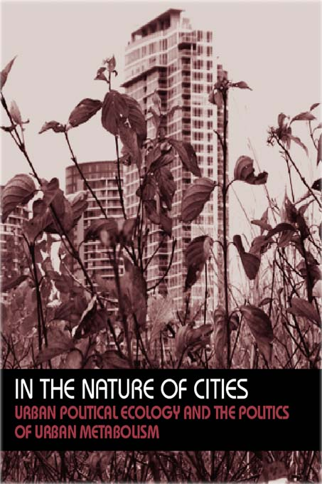In the Nature of Cities Urban Political Ecology and the Politics of Urban Metabolism