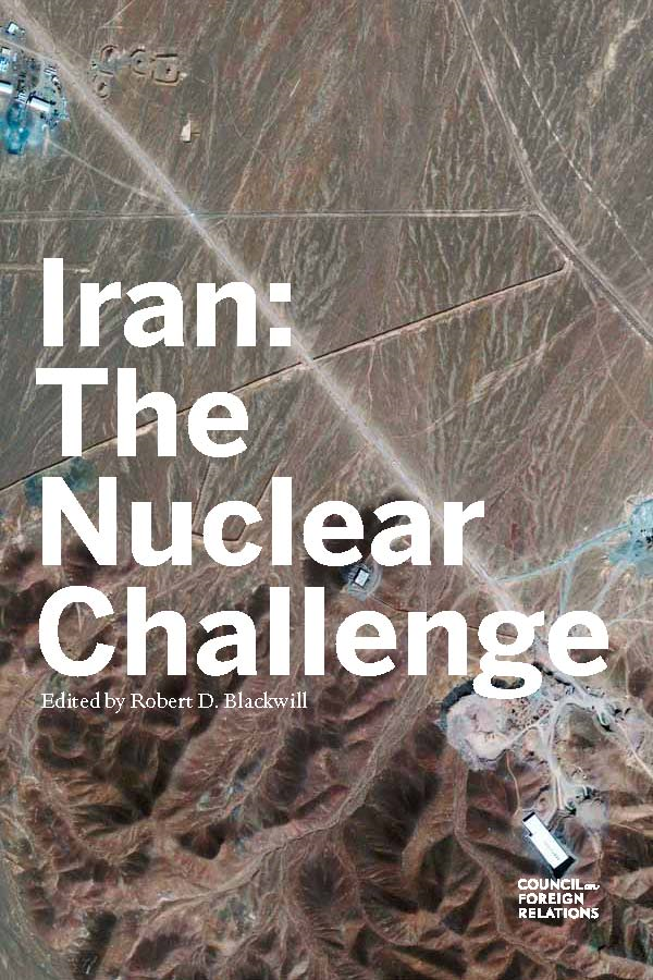 Iran: The Nuclear Challenge By: Robert D. Blackwill, Elliott Abrams, Robert M. Danin, Richard A. Falkenrath, Matthew Kroenig, Meghan L. O'Sullivan, Ray Takeyh