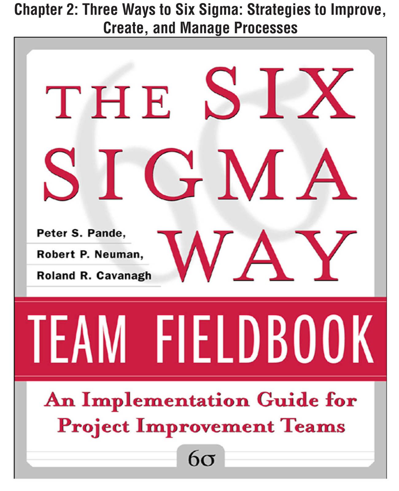 The Six Sigma Way Team Fieldbook, Chapter 2 - Three Ways to Six Sigma Strategies to Improve, Create, and Manage Processes
