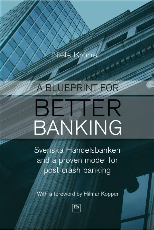 A Blueprint for Better Banking: Svenska Handelsbanken and a proven model for post-crash banking By: Niels Kroner