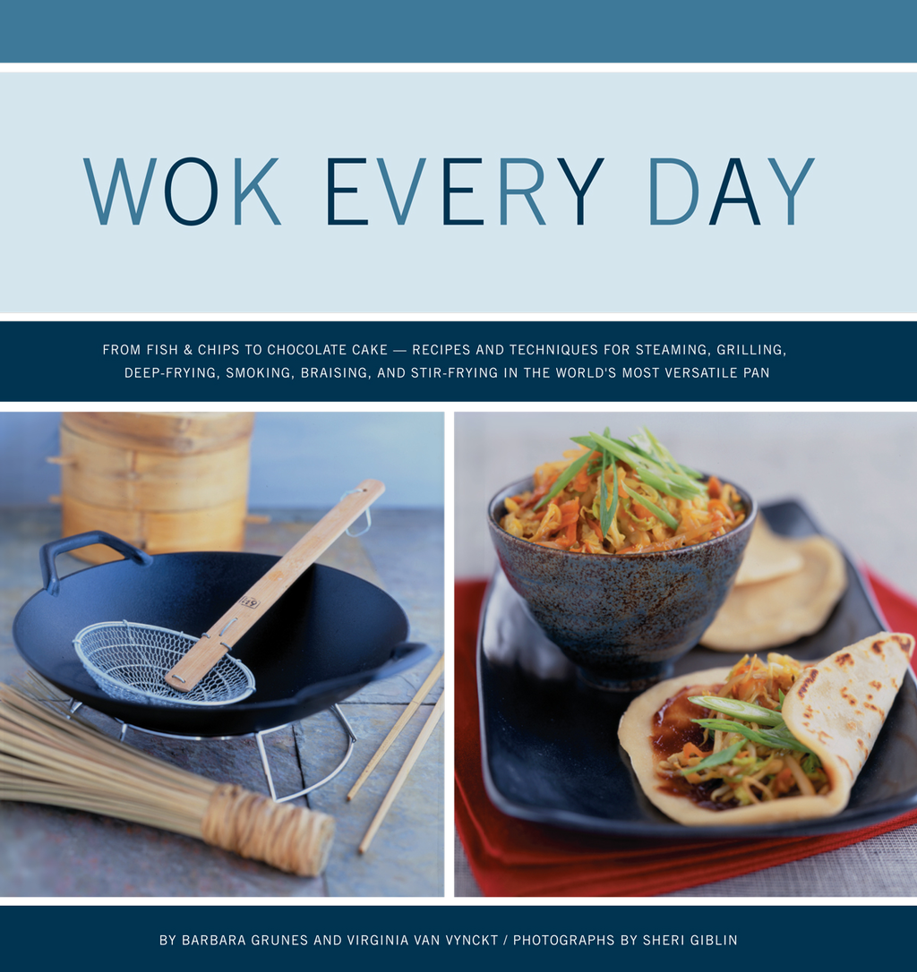 Wok Every Day: From Fish and Chips to Chocolate Cake: Recipes and Techniques for Steaming, Grilling, Deep-Frying, Smoking, Braising, and Stir-Frying in the World's Most Versatile Pan
