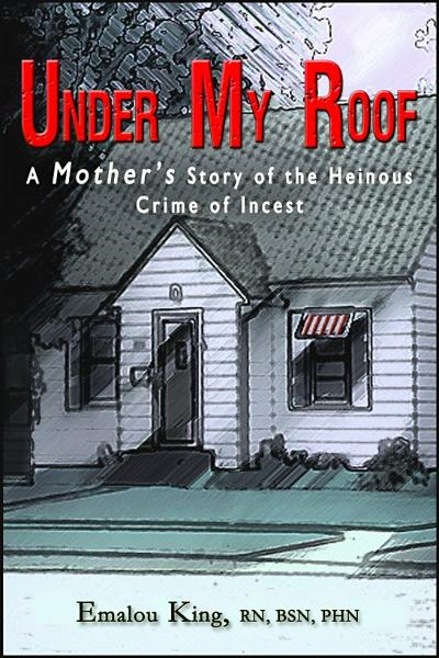 Under My Roof: A Mother's Story of the Heinous Crime of Incest By: Emalou King