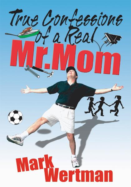 True Confessions of a Real Mr. Mom By: Mark Wertman