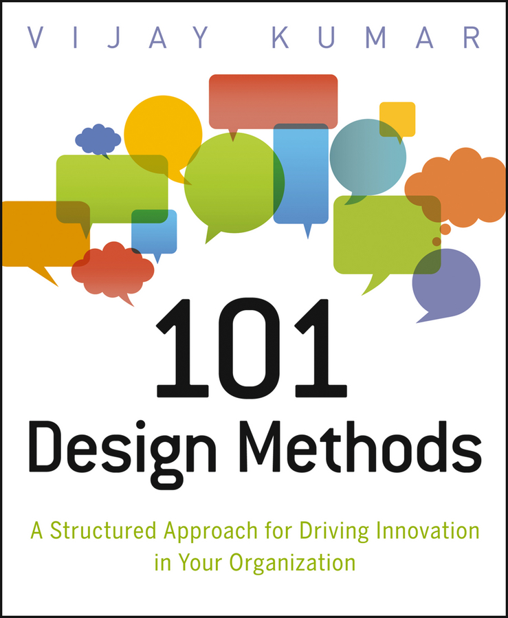 101 Design Methods: A Structured Approach for Driving Innovation in Your Organization By: Vijay Kumar
