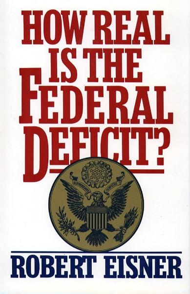 How Real is the Federal Deficit? By: Robert Eisner