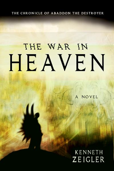 The War in Heaven: The Chronicle of Abaddon the Destroyer By: Kenneth Zeigler