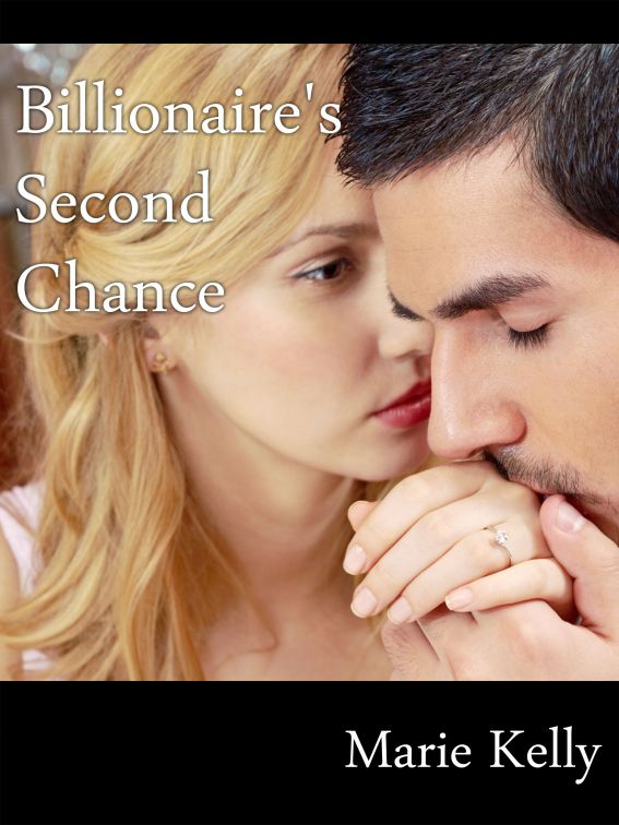 Billionaire's Second Chance By: Marie Kelly