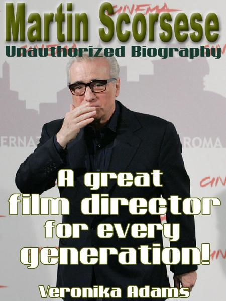 Martin Scorsese Unauthorized Biography: A great film director for every generation! By: Veronika Adams