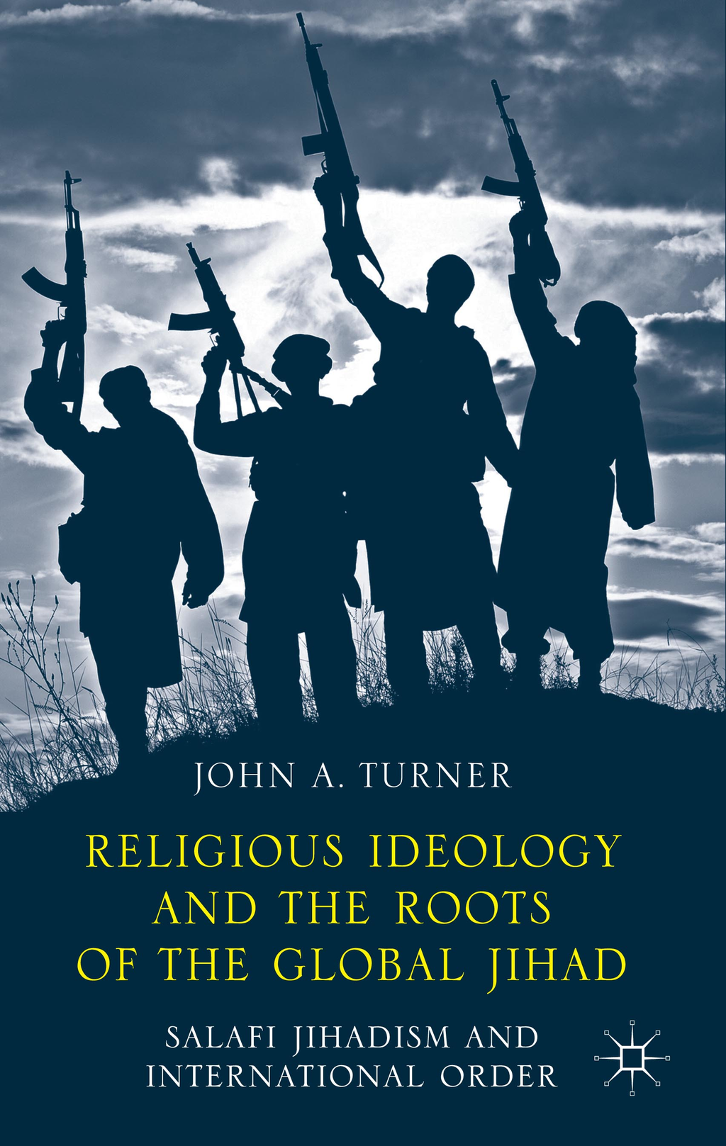 Religious Ideology and the Roots of the Global Jihad Salafi Jihadism and International Order