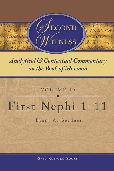 Second Witness: Analytical and Contextual Commentary on the Book of Mormon: Volume 1a - First Nephi 1-11 By: Brant Gardner